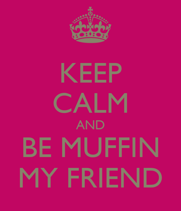 KEEP CALM AND BE MUFFIN MY FRIEND