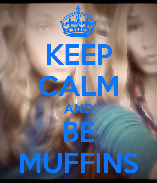 KEEP CALM AND BE MUFFINS