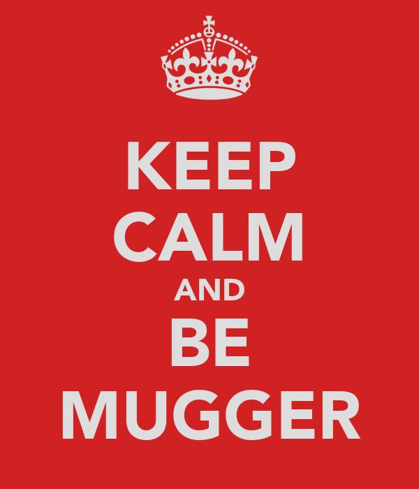 KEEP CALM AND BE MUGGER