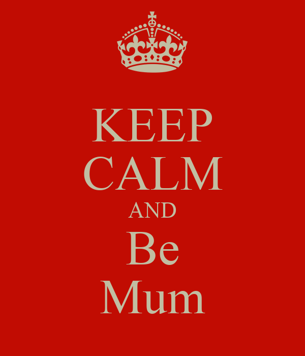 KEEP CALM AND Be Mum