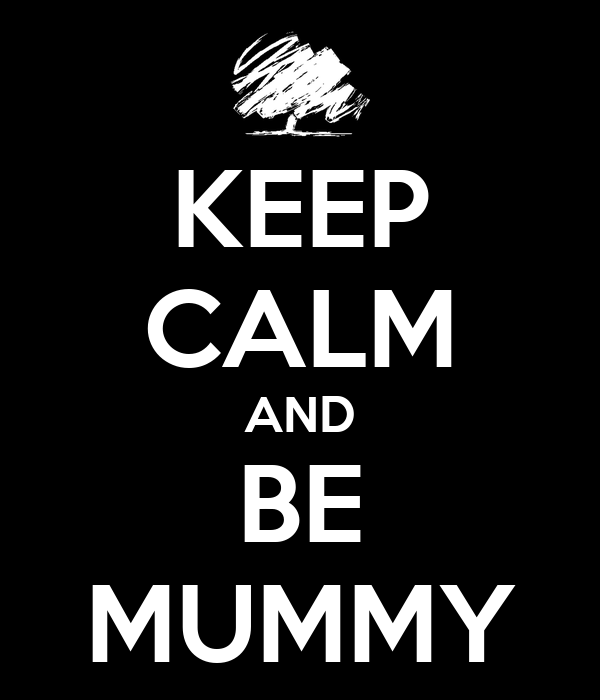 KEEP CALM AND BE MUMMY