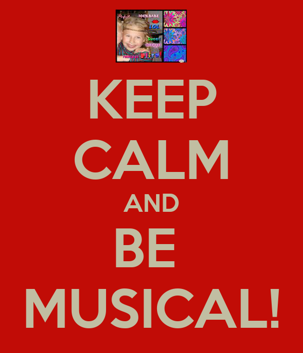 KEEP CALM AND BE  MUSICAL!