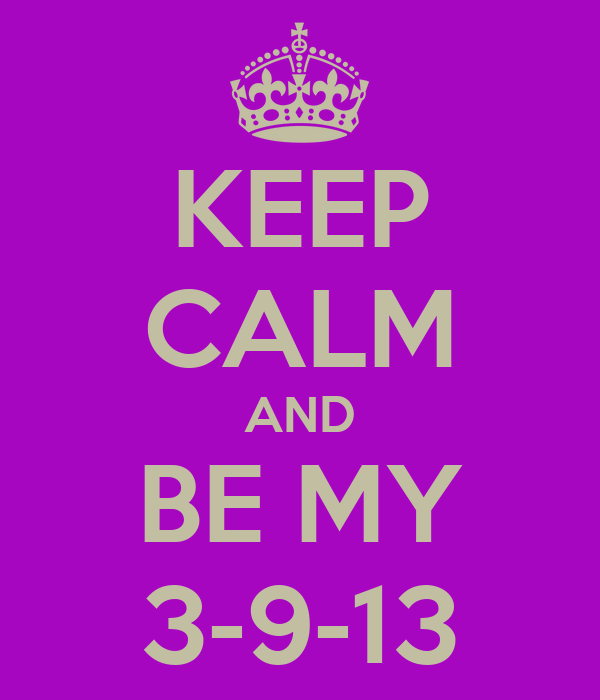 KEEP CALM AND BE MY 3-9-13