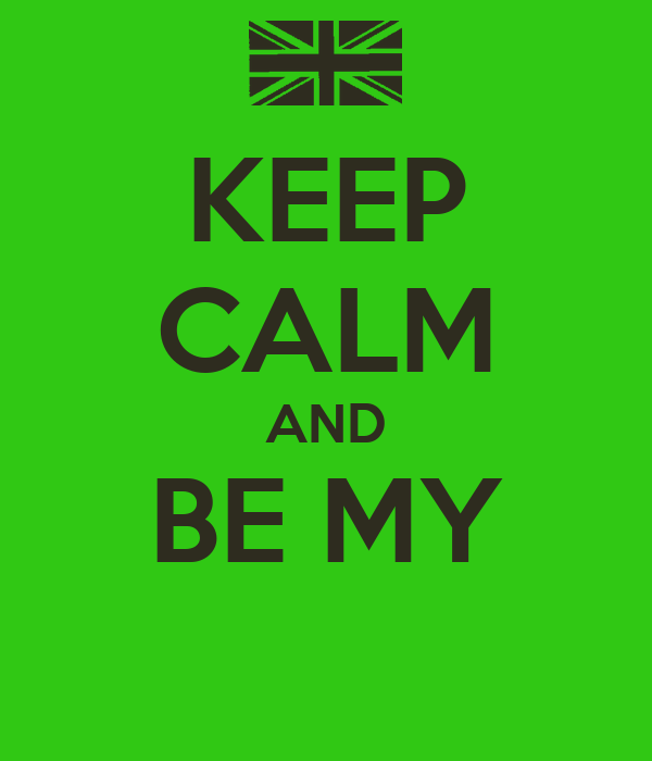 KEEP CALM AND BE MY