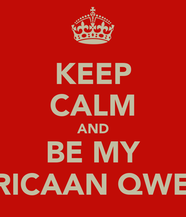 KEEP CALM AND BE MY AFRICAAN QWEEN