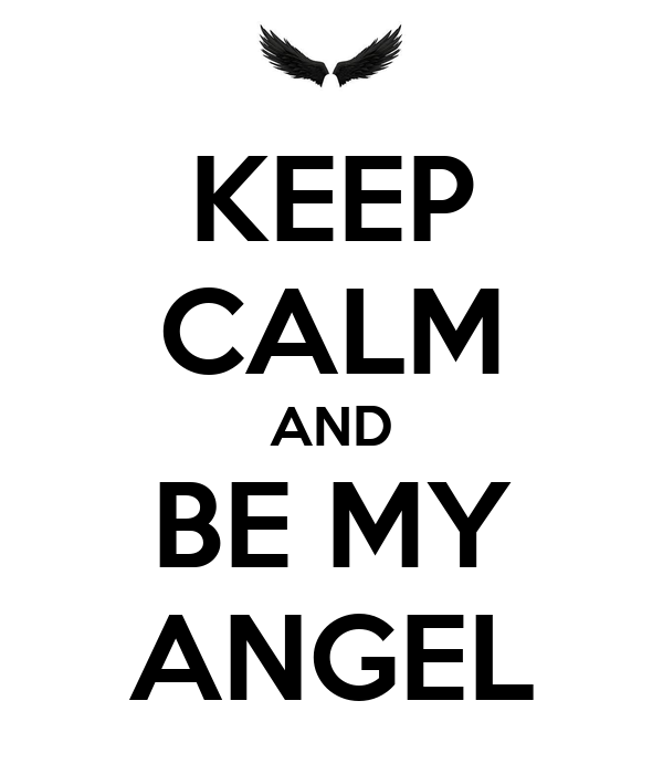 KEEP CALM AND BE MY ANGEL