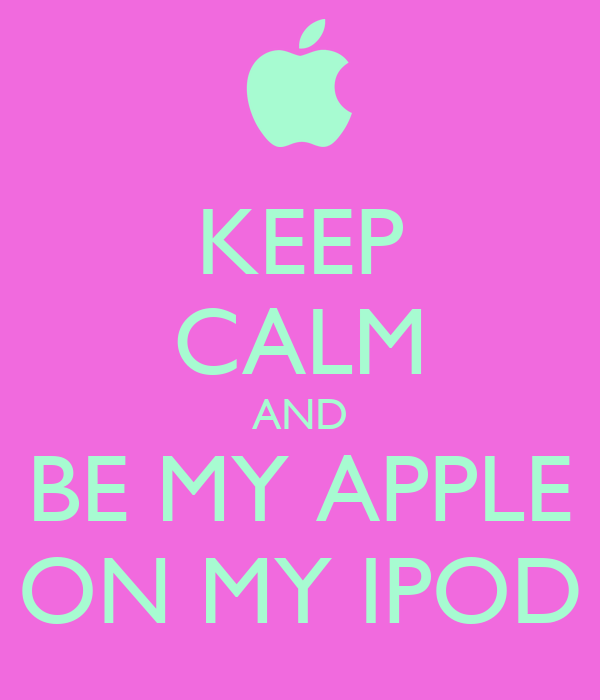 KEEP CALM AND BE MY APPLE ON MY IPOD