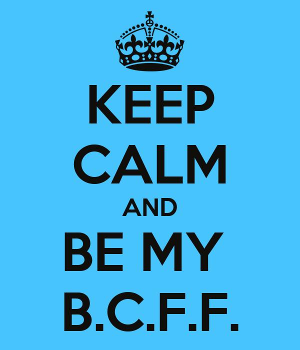 KEEP CALM AND BE MY  B.C.F.F.