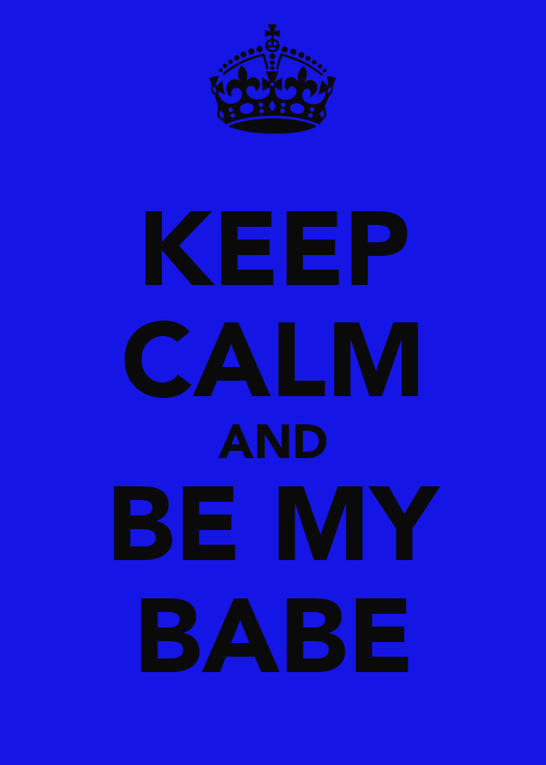 KEEP CALM AND BE MY BABE