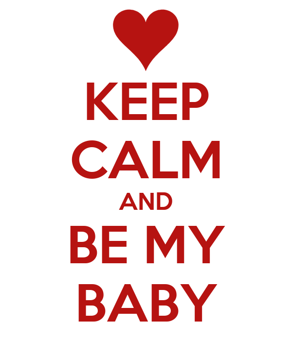 KEEP CALM AND BE MY BABY