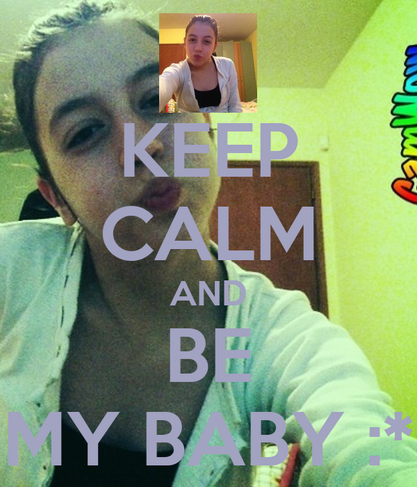 KEEP CALM AND BE MY BABY :*