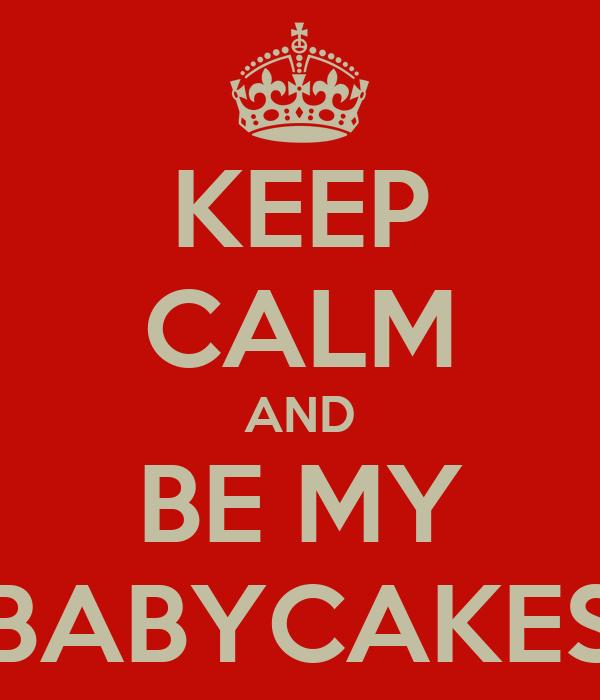 KEEP CALM AND BE MY BABYCAKES