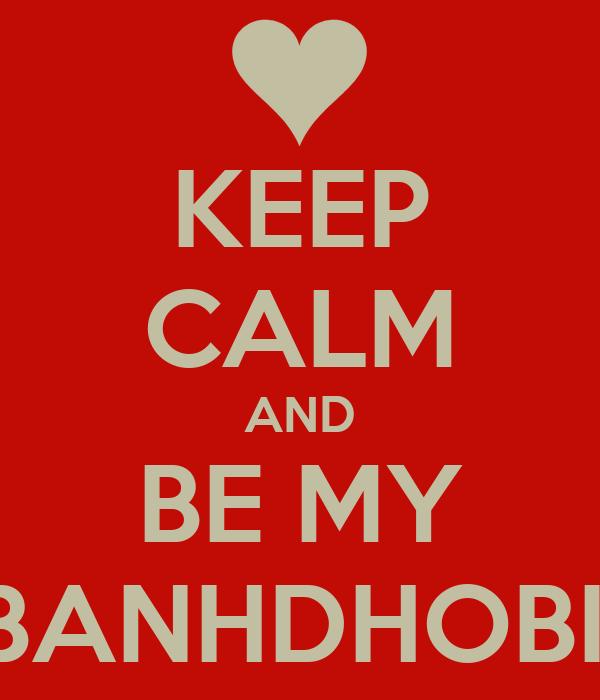 KEEP CALM AND BE MY BANHDHOBII