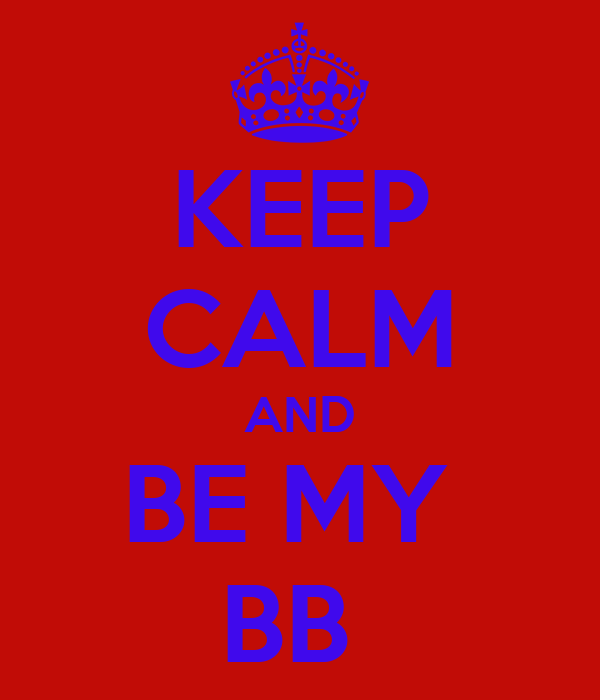 KEEP CALM AND BE MY  BB
