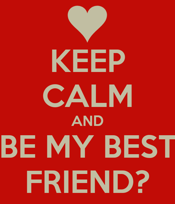 KEEP CALM AND BE MY BEST FRIEND?