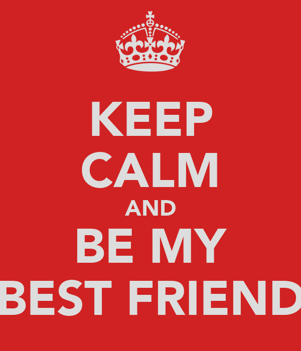 KEEP CALM AND BE MY BEST FRIEND