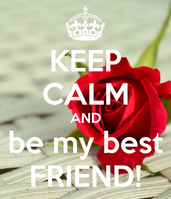 KEEP CALM AND be my best FRIEND!