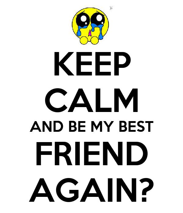 KEEP CALM AND BE MY BEST FRIEND AGAIN?