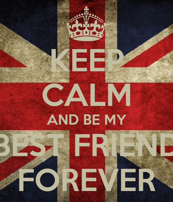 KEEP CALM AND BE MY BEST FRIEND FOREVER
