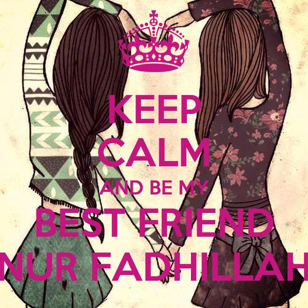 KEEP CALM AND BE MY BEST FRIEND NUR FADHILLAH