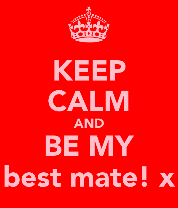 KEEP CALM AND BE MY best mate! x