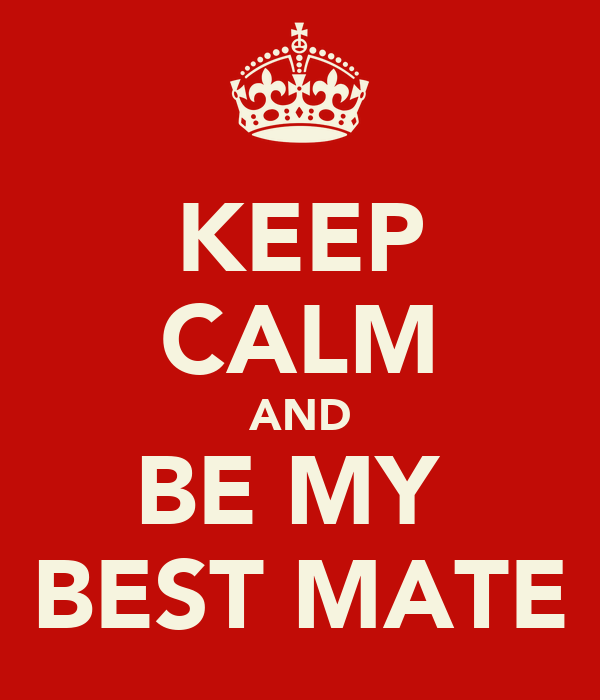 KEEP CALM AND BE MY  BEST MATE