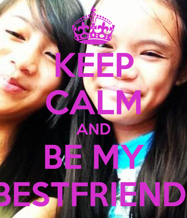 KEEP CALM AND BE MY BESTFRIEND