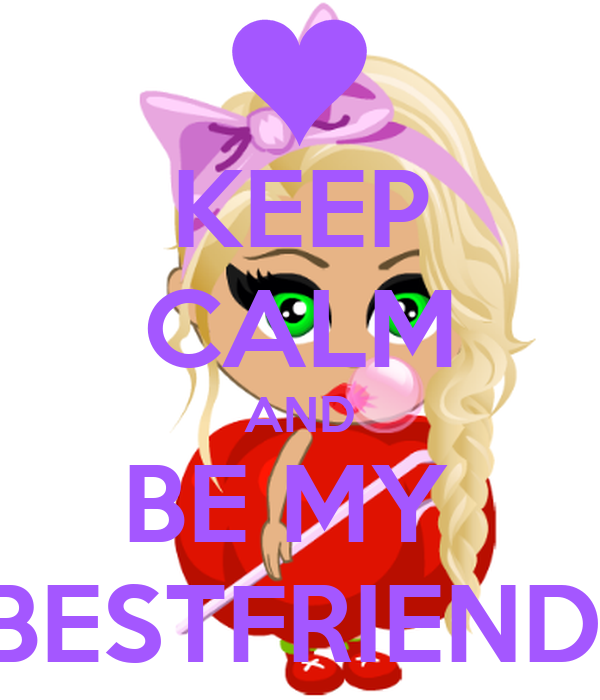 KEEP CALM AND BE MY  BESTFRIEND.
