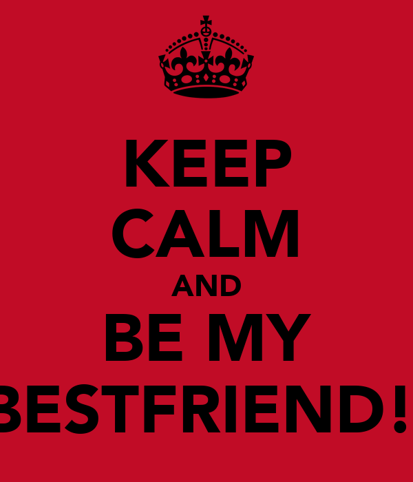 KEEP CALM AND BE MY BESTFRIEND!