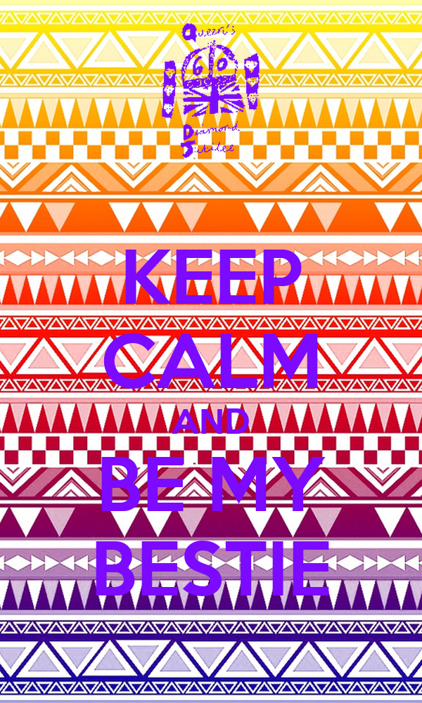 KEEP CALM AND BE MY BESTIE
