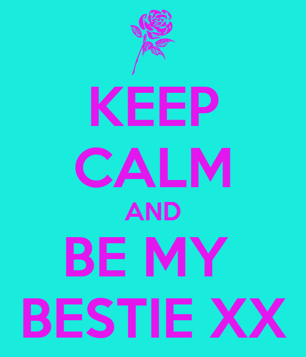 KEEP CALM AND BE MY  BESTIE XX