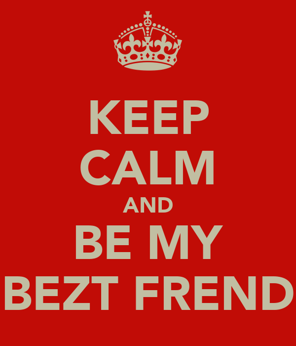 KEEP CALM AND BE MY BEZT FREND