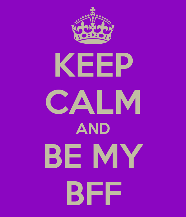 KEEP CALM AND BE MY BFF