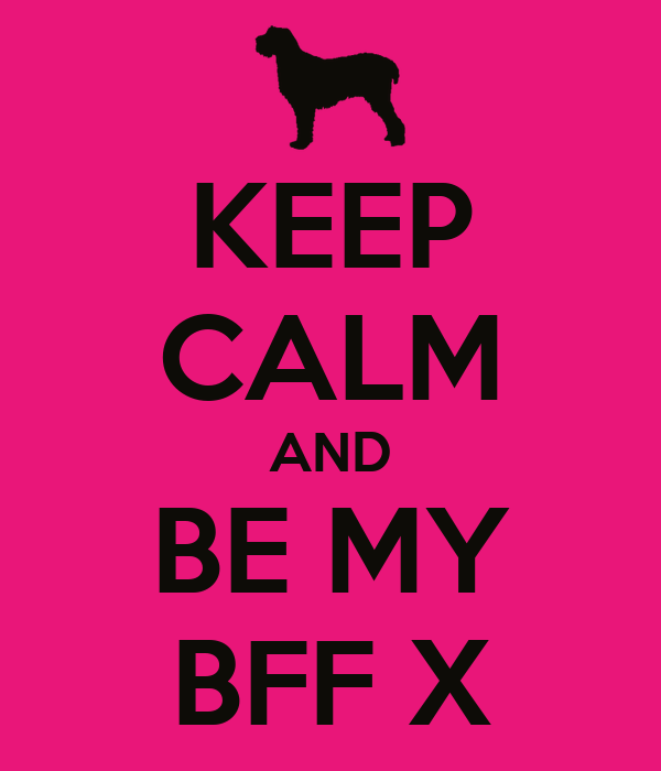 KEEP CALM AND BE MY BFF X