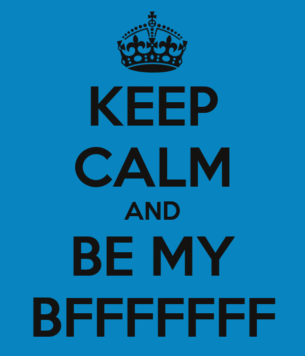 KEEP CALM AND BE MY BFFFFFFF