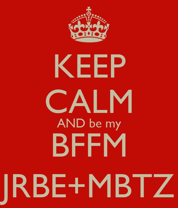 KEEP CALM AND be my BFFM JRBE+MBTZ