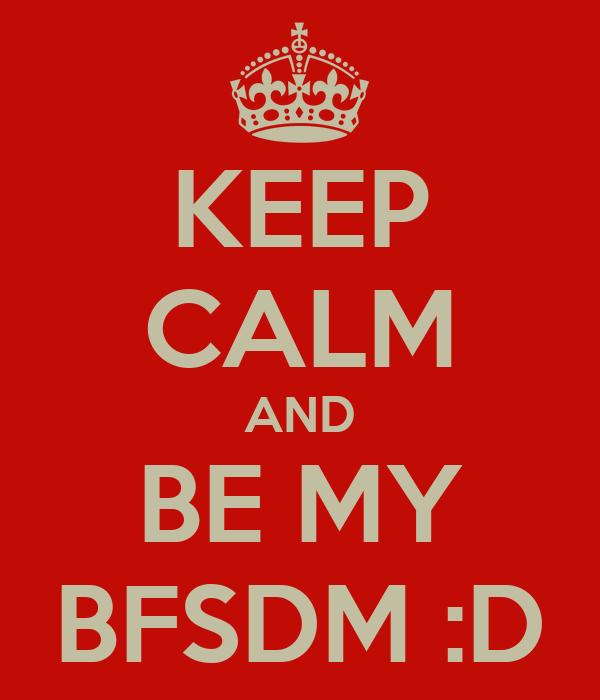 KEEP CALM AND BE MY BFSDM :D