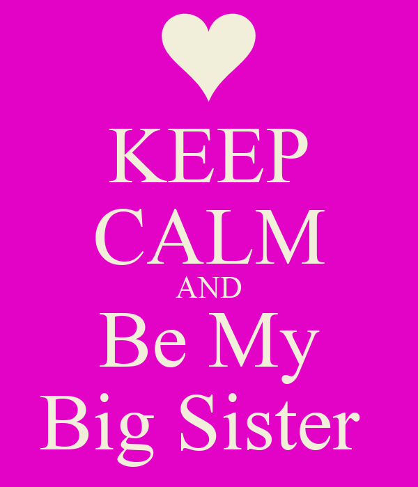 KEEP CALM AND Be My Big Sister