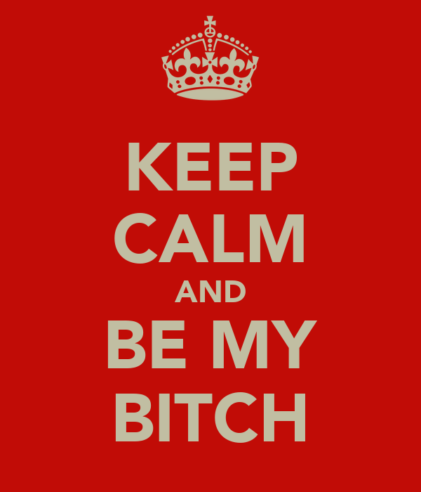 KEEP CALM AND BE MY BITCH
