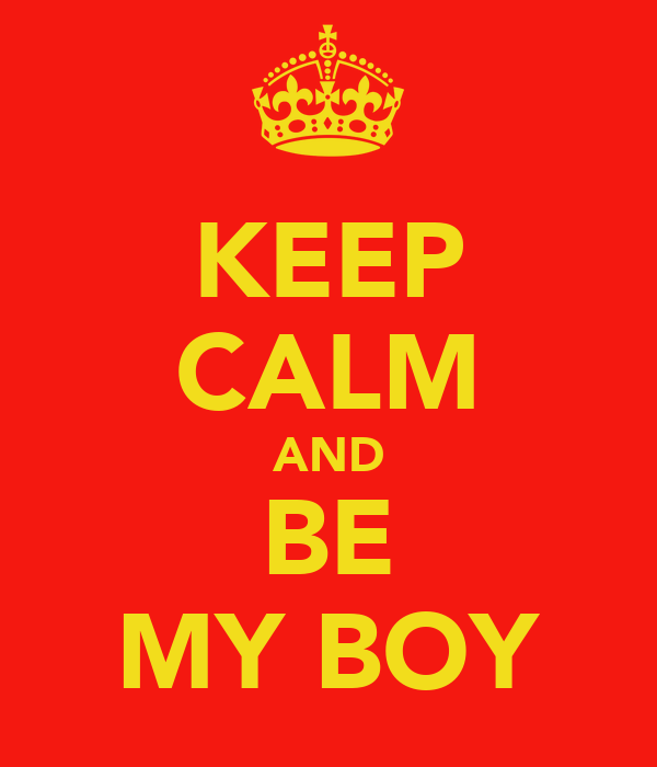 KEEP CALM AND BE MY BOY