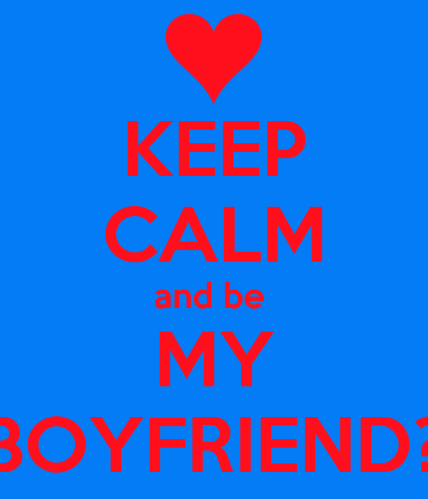 KEEP CALM and be  MY BOYFRIEND?