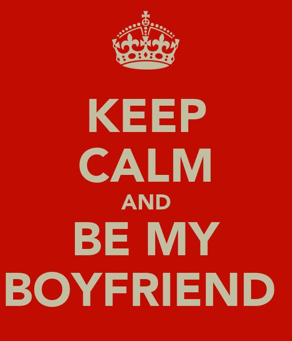 KEEP CALM AND BE MY BOYFRIEND