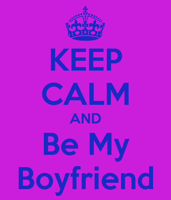 KEEP CALM AND Be My Boyfriend