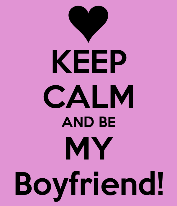 KEEP CALM AND BE MY Boyfriend!