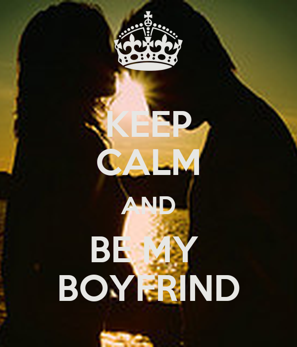 KEEP CALM AND BE MY  BOYFRIND