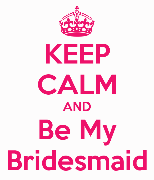 KEEP CALM AND Be My Bridesmaid