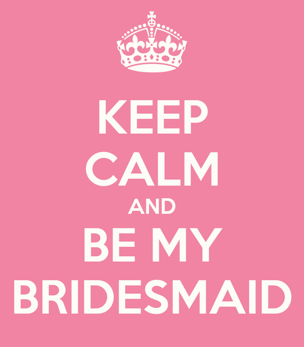 KEEP CALM AND BE MY BRIDESMAID