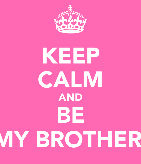 KEEP CALM AND BE MY BROTHER