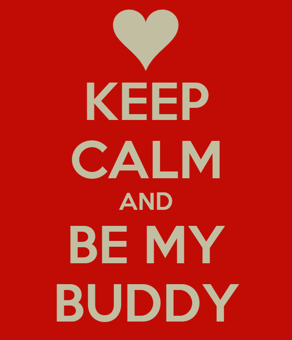 KEEP CALM AND BE MY BUDDY