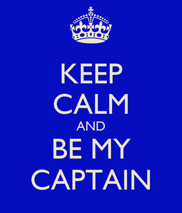KEEP CALM AND BE MY CAPTAIN